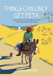 Things Can Only Get Feta: Two Journalists and Their Crazy Dog Living Through the Greek Crisis by Marjory McGinn http://amzn.to/HZZZY3